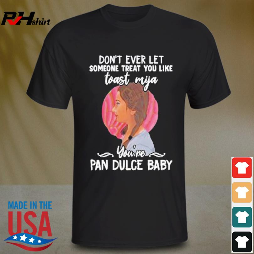 Official Don't ever let someone treat you like toast mijia you're pan dulce baby shirt