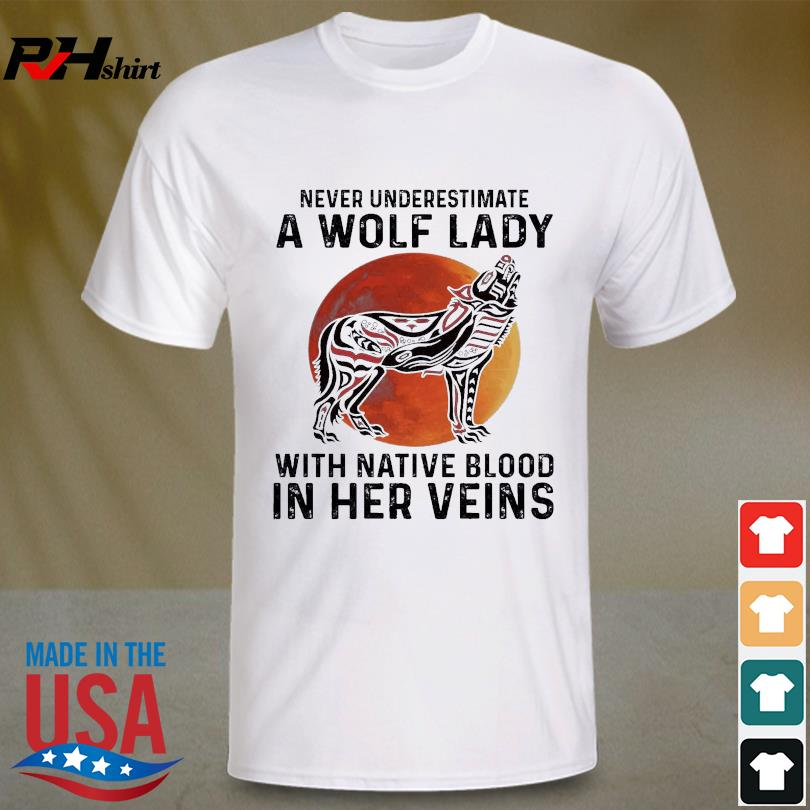 Official Never underestimate a Wolf lady with Native blood in her veins shirt