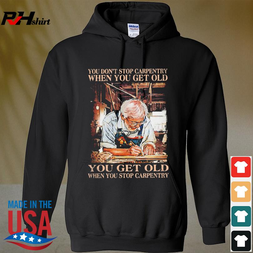Official You don't stop carpentry when you get old you get old when stop carpentry s hoodie
