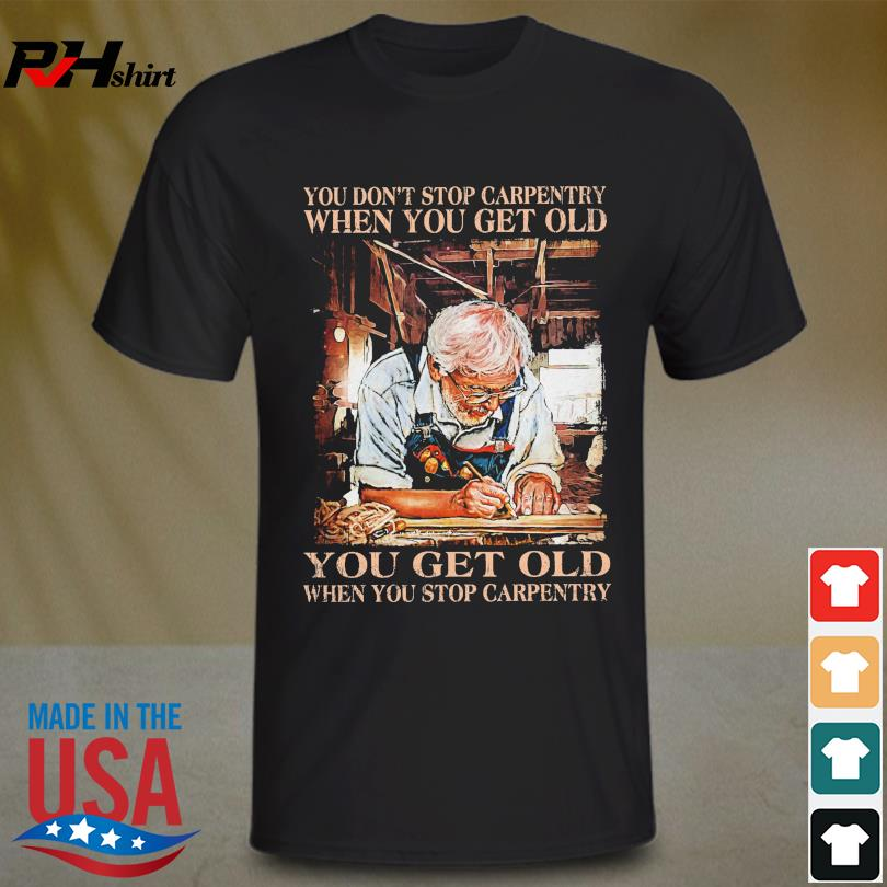 Official You don't stop carpentry when you get old you get old when stop carpentry shirt