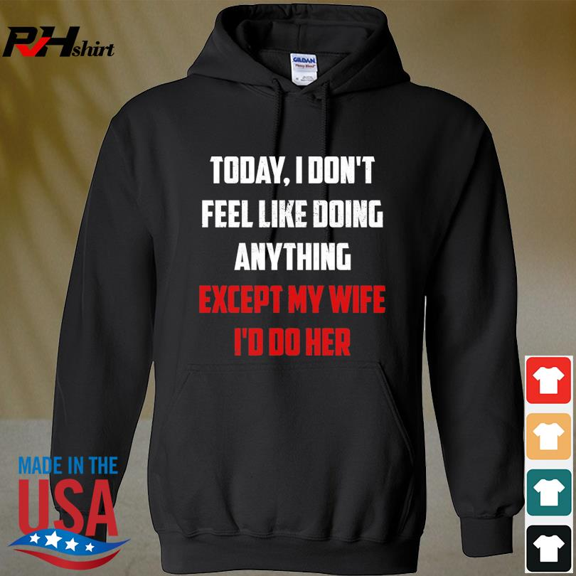 Today I don't fell like doing anything except my wife I'd do her s hoodie