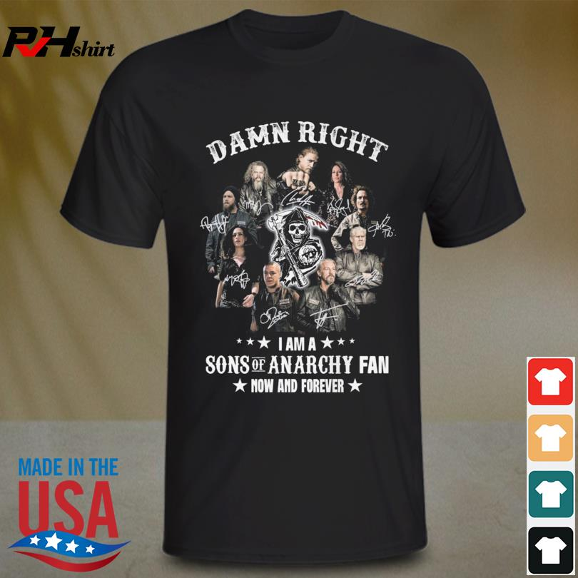 Damn right I am a Sons Of Anarchy Fan now and forever signatures shirt