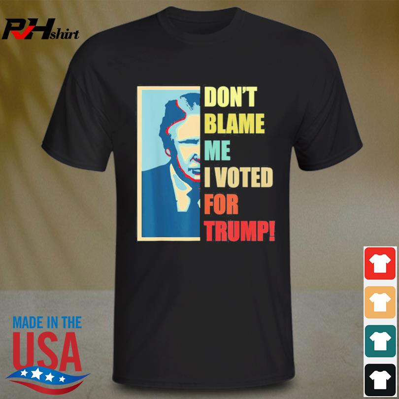 Don't blame me I voted for Donald Trump shirt