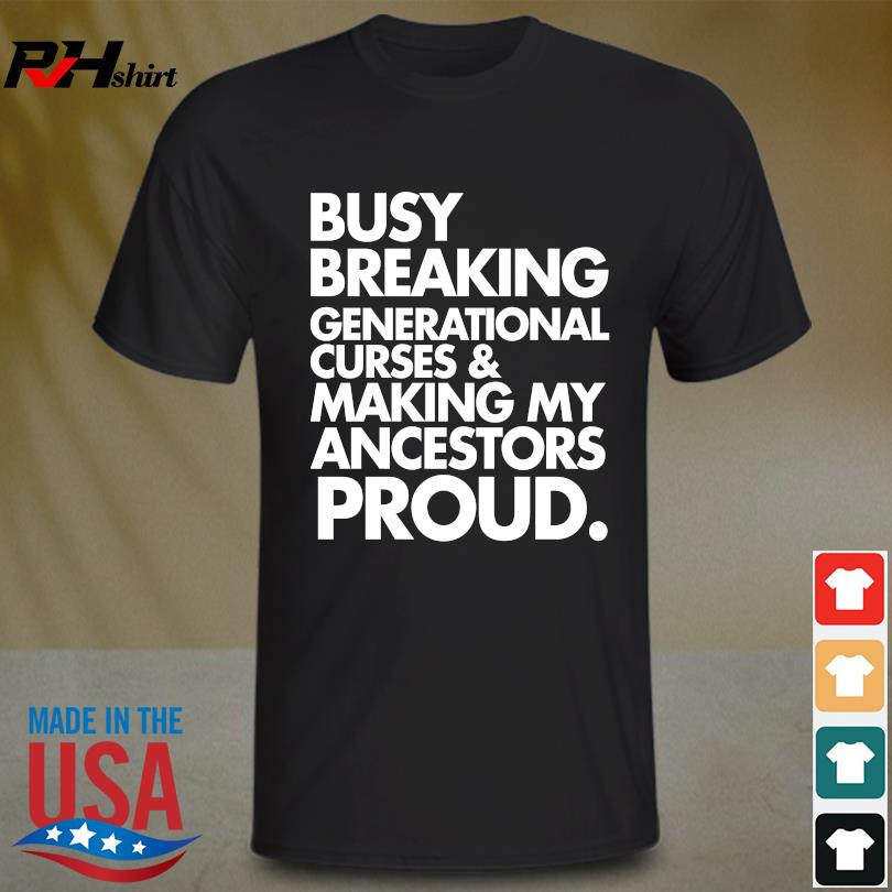 Funny Busy breaking generational curses and making my ancestors proud shirt (resized)