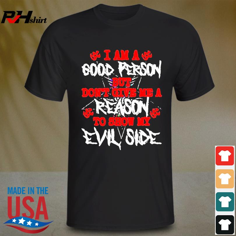 I am a good person but don't give me a reason to how my Evil Side shirt