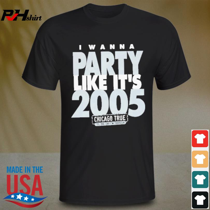 I Wanna Party Like It's 2005 Chicago White Sox Shirt