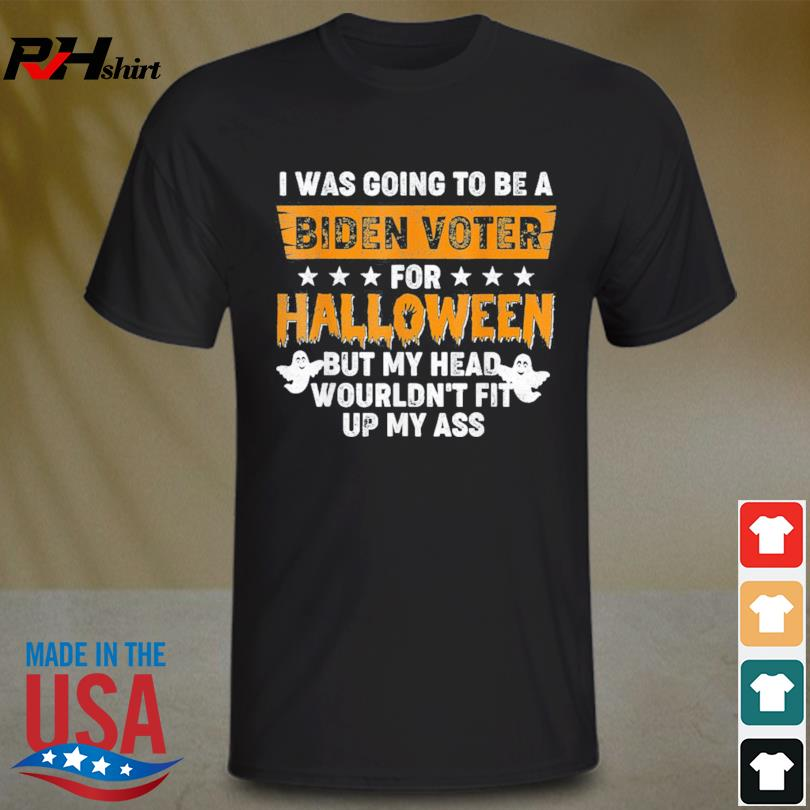 I was going to be a biden voter for halloween but my head wouldn't fit up my ass shirt