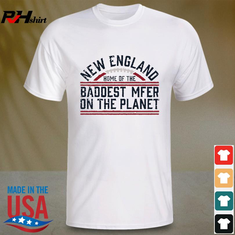 New England Patriots home of the baddest Mfer on the planet shirt