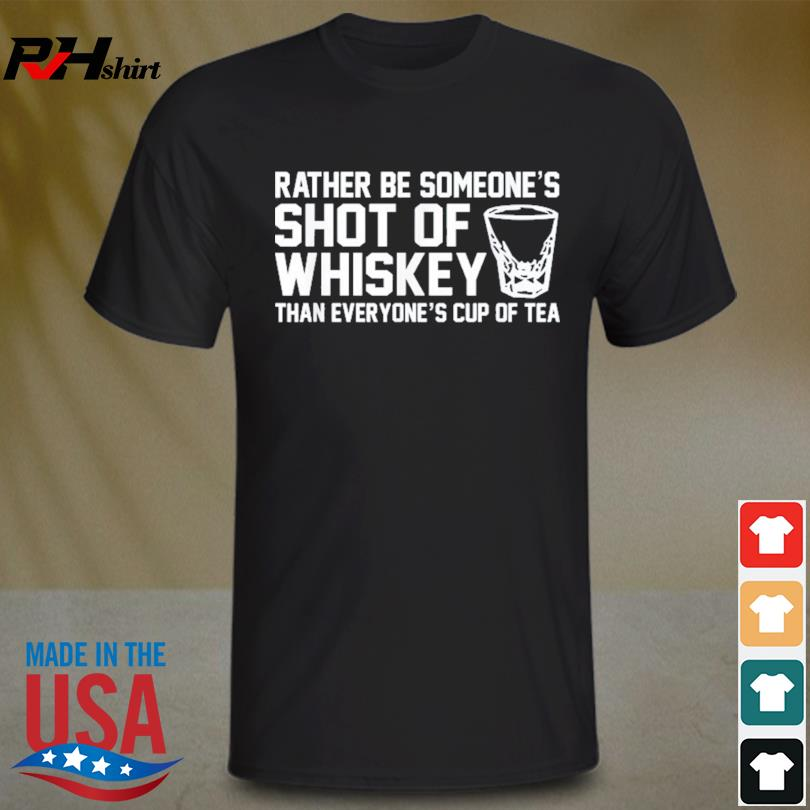 Rather be someone's shot of whiskey than everyone's cup of tea shirt