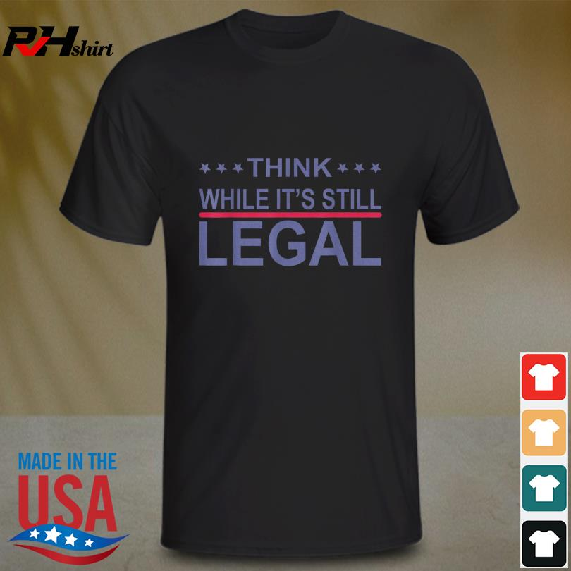 Think while it's still legal sarcastic statement shirt