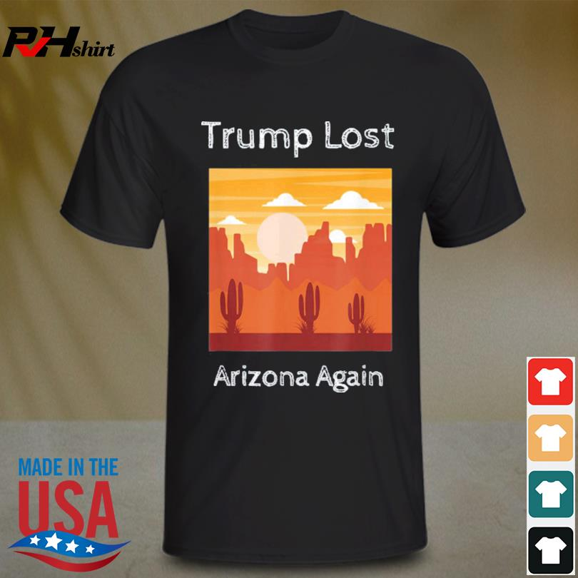 Trump Lost Arizona Again shirt
