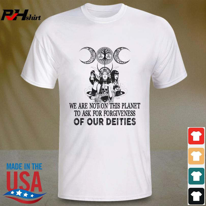 We are not on this planet to ask for forgiveness of our deities shirt